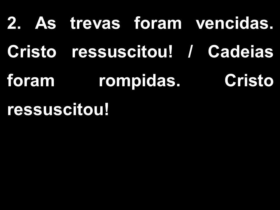 2. As trevas foram vencidas. Cristo ressuscitou! / Cadeias foram rompidas. Cristo ressuscitou!