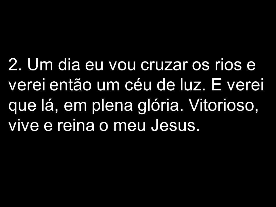 2. Um dia eu vou cruzar os rios e verei então um céu de luz. E verei que lá, em plena glória. Vitorioso, vive e reina o meu Jesus.