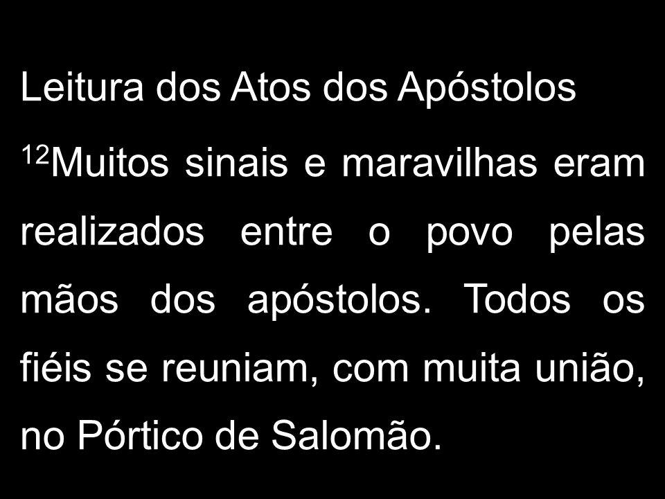Leitura dos Atos dos Apóstolos 12 Muitos sinais e maravilhas eram realizados entre o povo pelas mãos dos apóstolos. Todos os fiéis se reuniam, com mui
