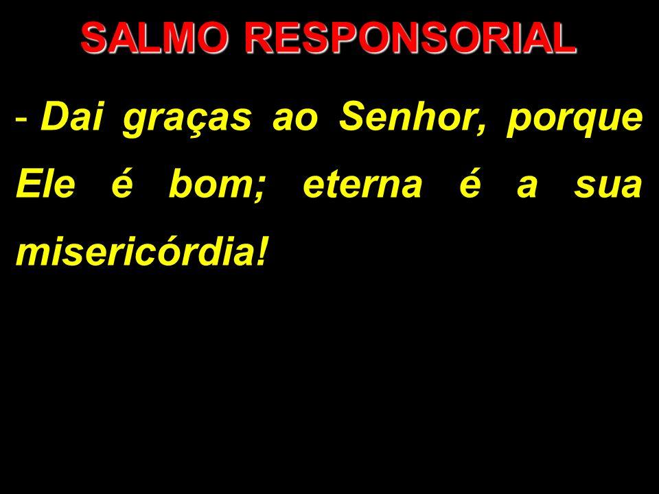 SALMO RESPONSORIAL - Dai graças ao Senhor, porque Ele é bom; eterna é a sua misericórdia!