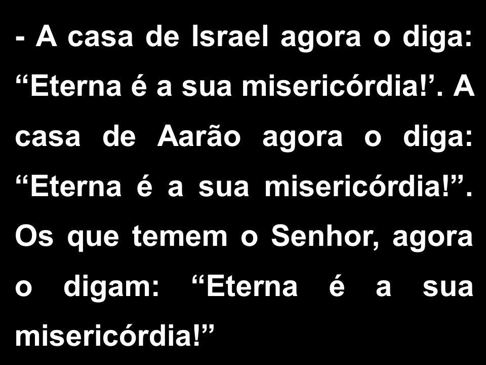 - A casa de Israel agora o diga: Eterna é a sua misericórdia!. A casa de Aarão agora o diga: Eterna é a sua misericórdia!. Os que temem o Senhor, agor