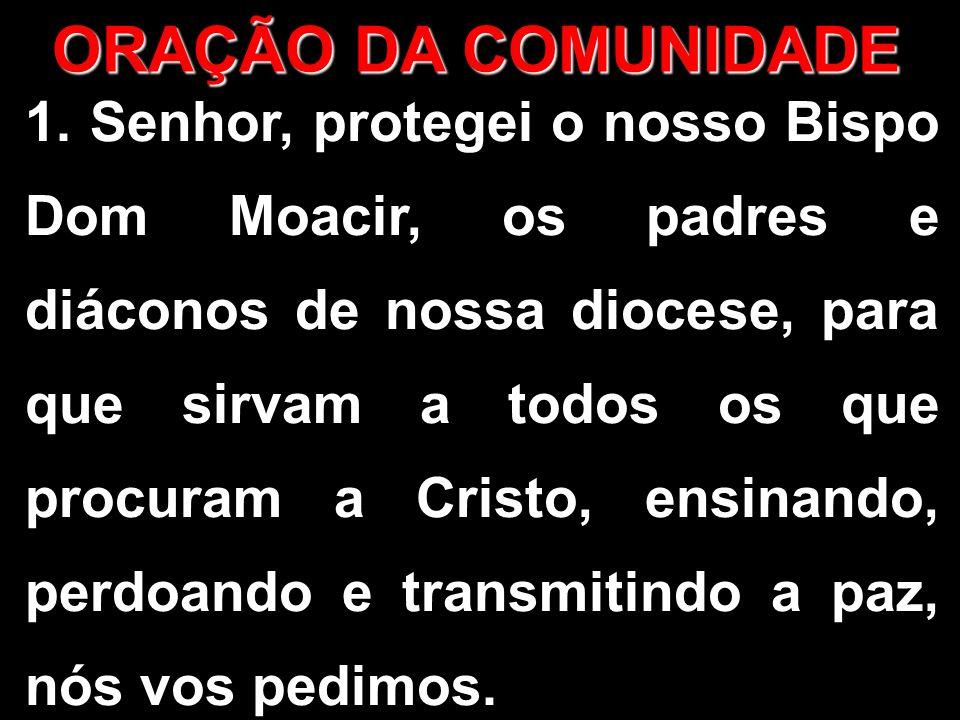 ORAÇÃO DA COMUNIDADE 1. Senhor, protegei o nosso Bispo Dom Moacir, os padres e diáconos de nossa diocese, para que sirvam a todos os que procuram a Cr