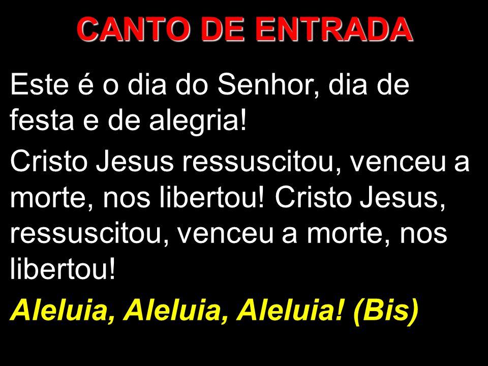 CANTO DE ENTRADA Este é o dia do Senhor, dia de festa e de alegria! Cristo Jesus ressuscitou, venceu a morte, nos libertou! Cristo Jesus, ressuscitou,