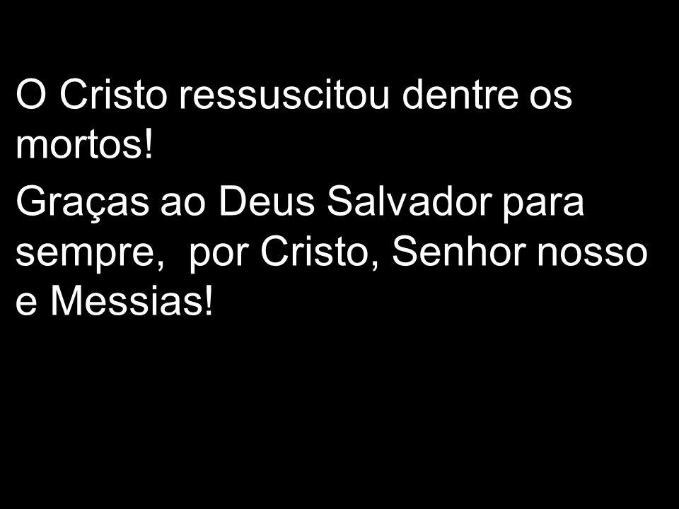 O Cristo ressuscitou dentre os mortos! Graças ao Deus Salvador para sempre, por Cristo, Senhor nosso e Messias!