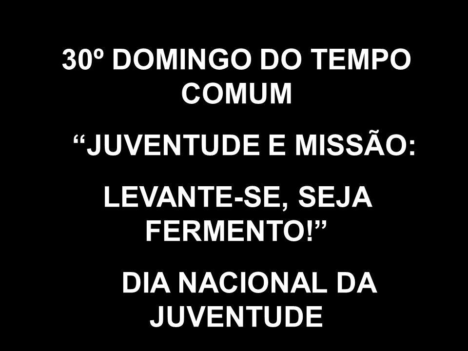 30º DOMINGO DO TEMPO COMUM JUVENTUDE E MISSÃO: LEVANTE-SE, SEJA FERMENTO! DIA NACIONAL DA JUVENTUDE