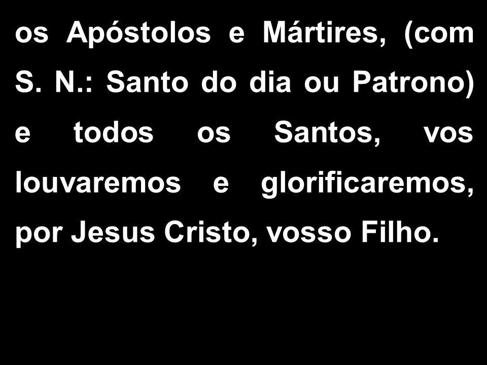 os Apóstolos e Mártires, (com S. N.: Santo do dia ou Patrono) e todos os Santos, vos louvaremos e glorificaremos, por Jesus Cristo, vosso Filho.