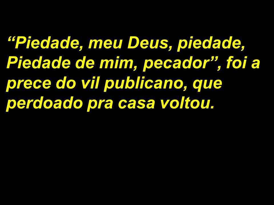 Piedade, meu Deus, piedade, Piedade de mim, pecador, foi a prece do vil publicano, que perdoado pra casa voltou.
