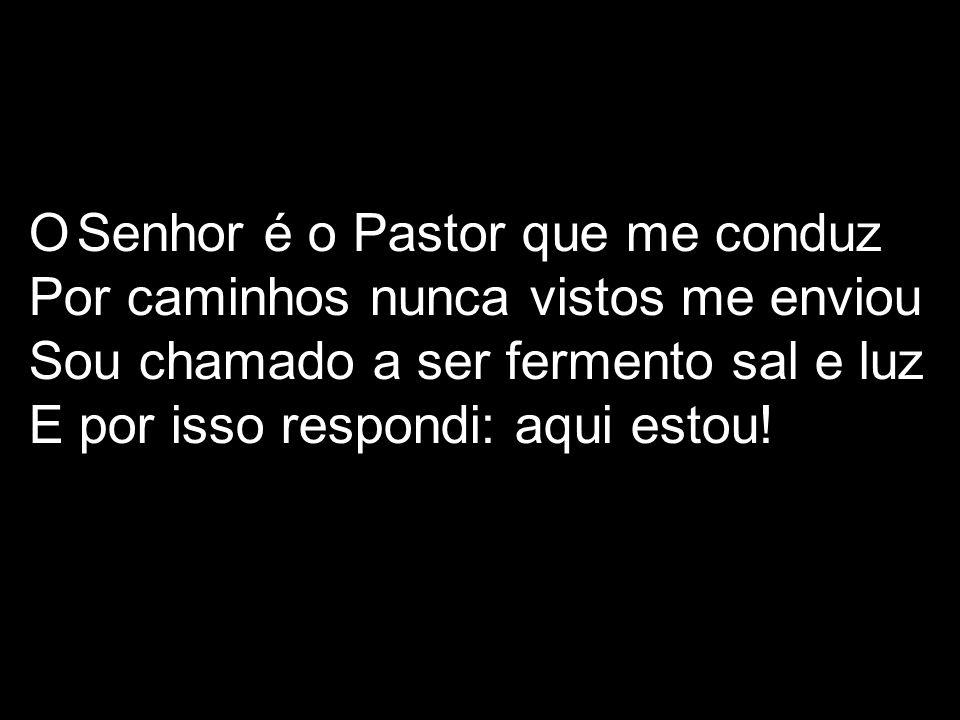 O Senhor é o Pastor que me conduz Por caminhos nunca vistos me enviou Sou chamado a ser fermento sal e luz E por isso respondi: aqui estou!