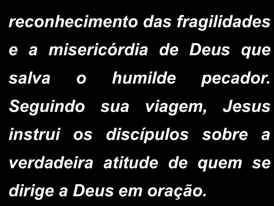 reconhecimento das fragilidades e a misericórdia de Deus que salva o humilde pecador. Seguindo sua viagem, Jesus instrui os discípulos sobre a verdade