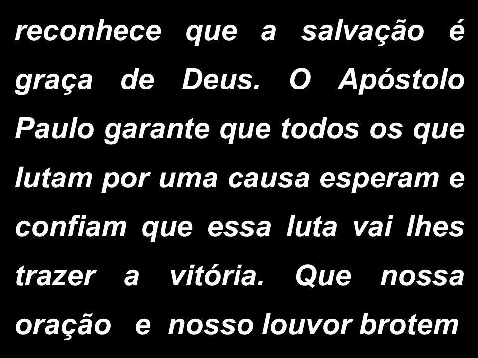 reconhece que a salvação é graça de Deus. O Apóstolo Paulo garante que todos os que lutam por uma causa esperam e confiam que essa luta vai lhes traze
