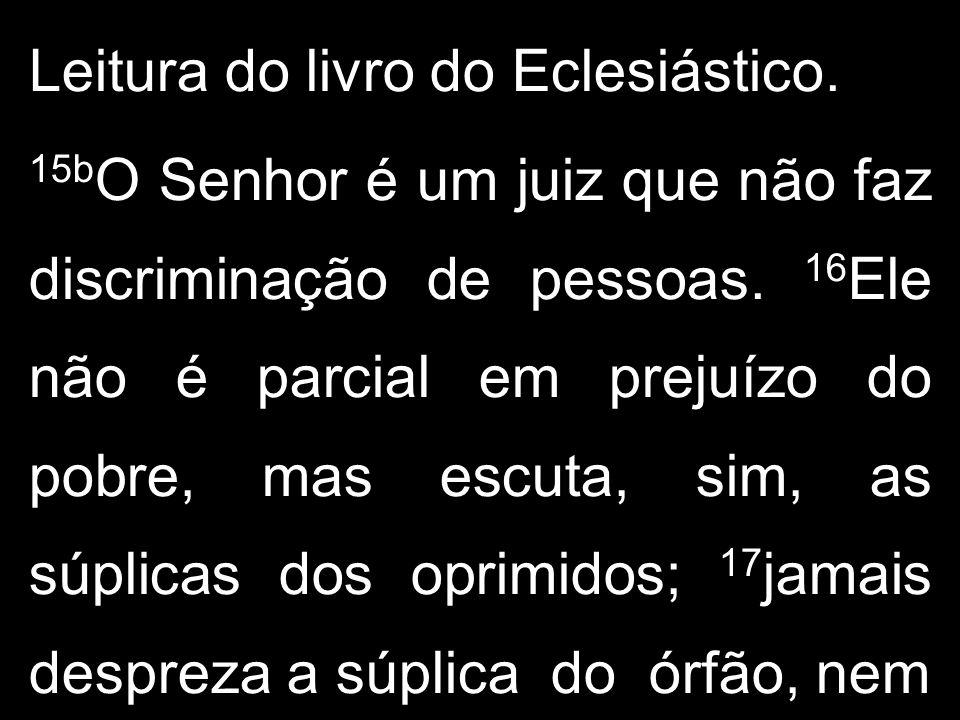 Leitura do livro do Eclesiástico. 15b O Senhor é um juiz que não faz discriminação de pessoas. 16 Ele não é parcial em prejuízo do pobre, mas escuta,