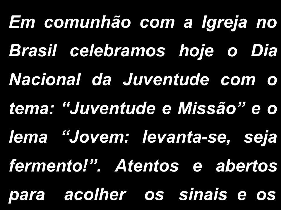 Em comunhão com a Igreja no Brasil celebramos hoje o Dia Nacional da Juventude com o tema: Juventude e Missão e o lema Jovem: levanta-se, seja ferment
