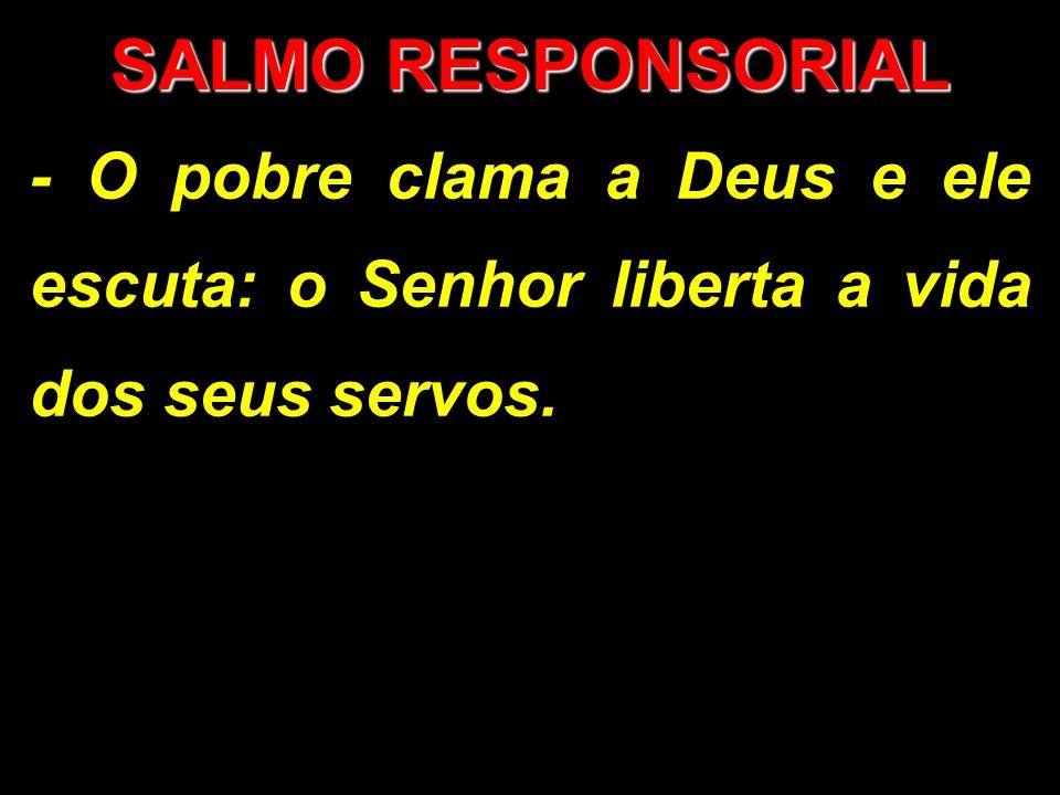 SALMO RESPONSORIAL - O pobre clama a Deus e ele escuta: o Senhor liberta a vida dos seus servos.