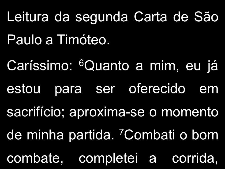 Leitura da segunda Carta de São Paulo a Timóteo. Caríssimo: 6 Quanto a mim, eu já estou para ser oferecido em sacrifício; aproxima-se o momento de min