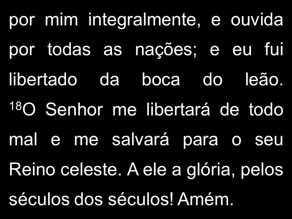 por mim integralmente, e ouvida por todas as nações; e eu fui libertado da boca do leão. 18 O Senhor me libertará de todo mal e me salvará para o seu