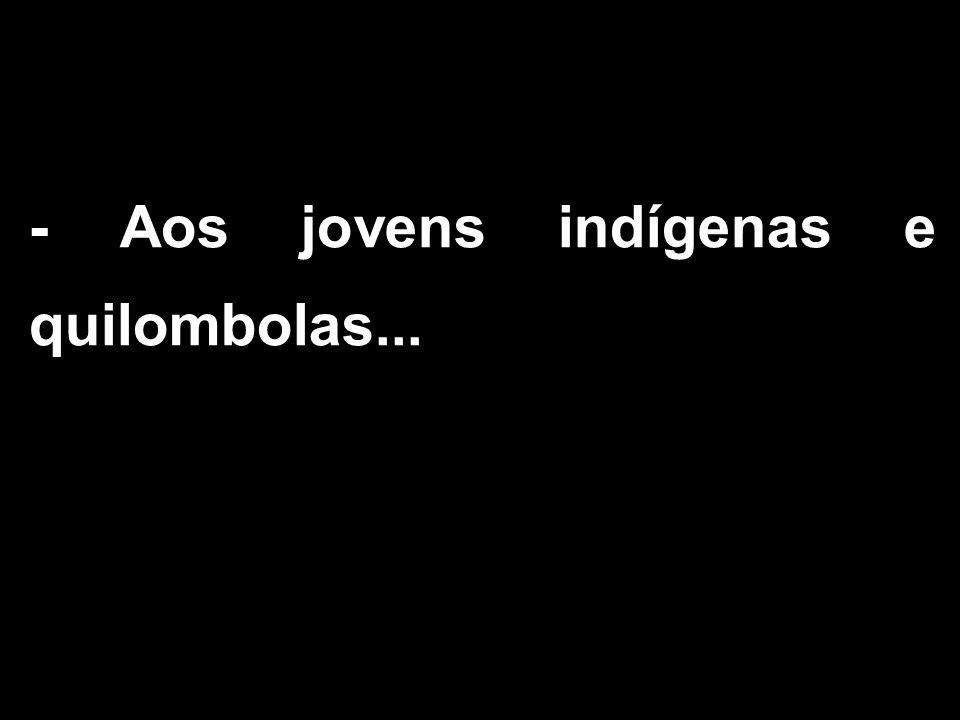 - Aos jovens indígenas e quilombolas...