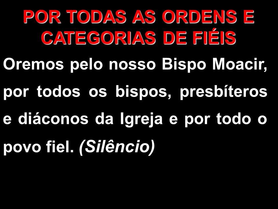 POR TODAS AS ORDENS E CATEGORIAS DE FIÉIS Oremos pelo nosso Bispo Moacir, por todos os bispos, presbíteros e diáconos da Igreja e por todo o povo fiel