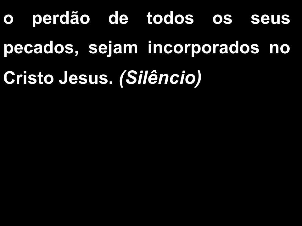 o perdão de todos os seus pecados, sejam incorporados no Cristo Jesus. (Silêncio)