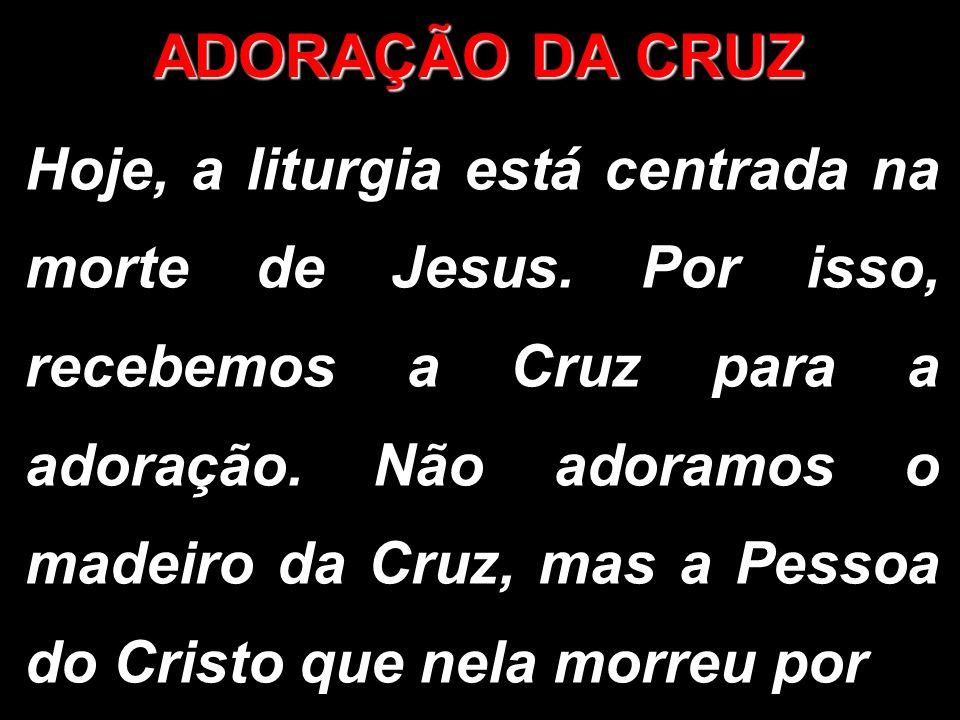 ADORAÇÃO DA CRUZ Hoje, a liturgia está centrada na morte de Jesus. Por isso, recebemos a Cruz para a adoração. Não adoramos o madeiro da Cruz, mas a P