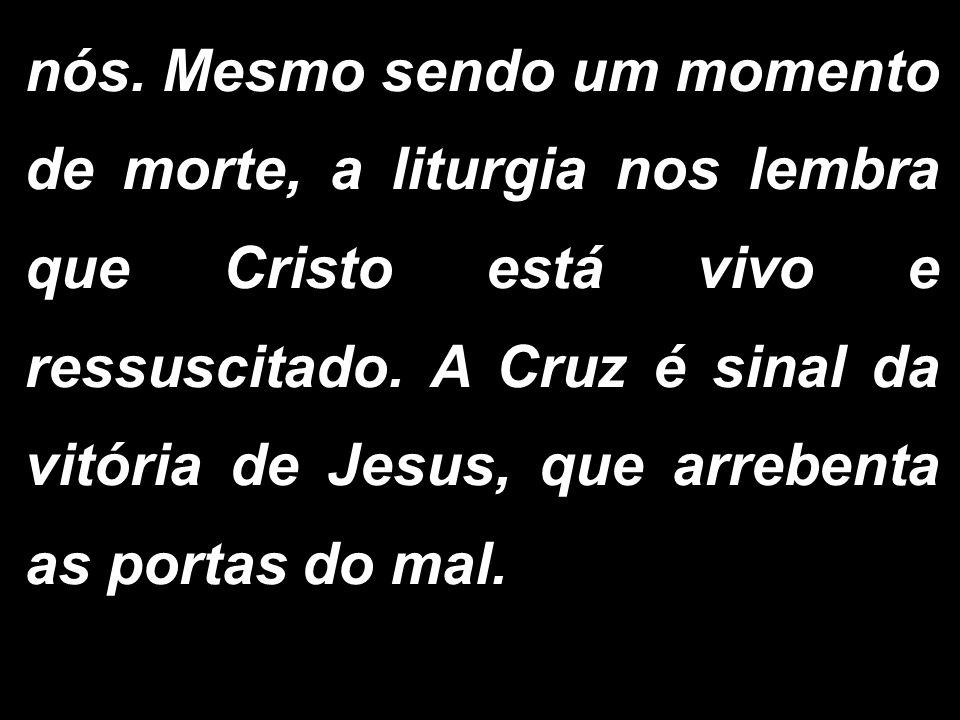 nós. Mesmo sendo um momento de morte, a liturgia nos lembra que Cristo está vivo e ressuscitado. A Cruz é sinal da vitória de Jesus, que arrebenta as