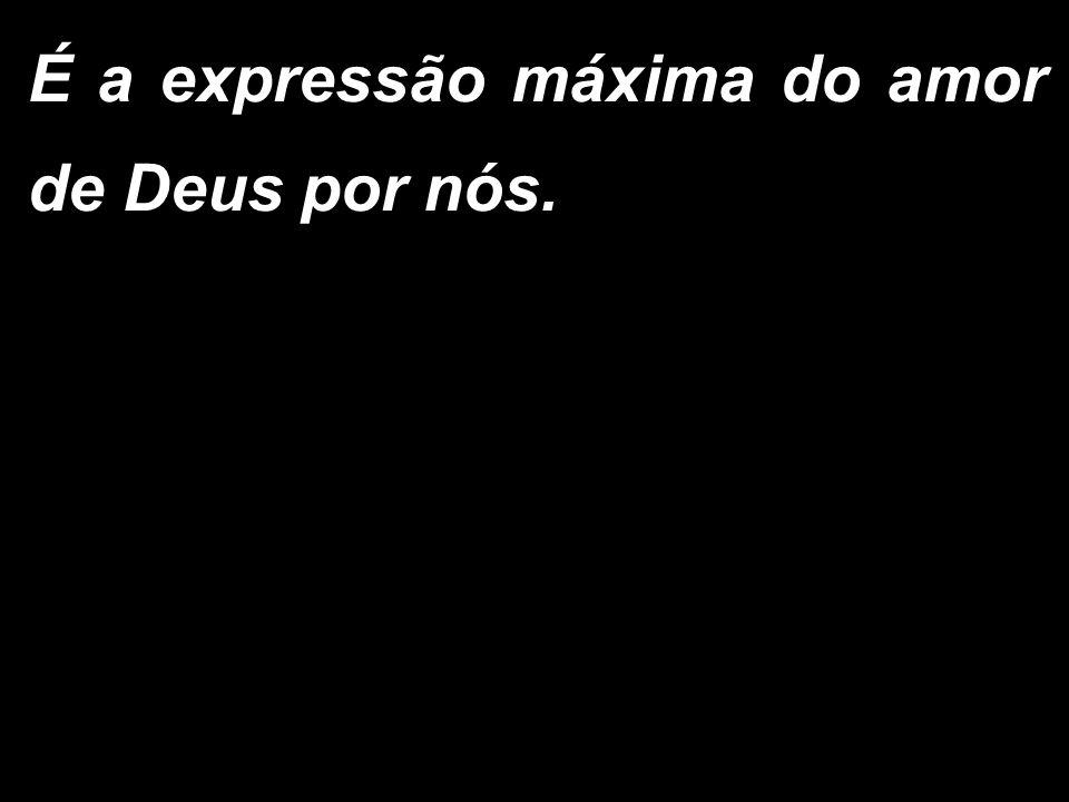 É a expressão máxima do amor de Deus por nós.