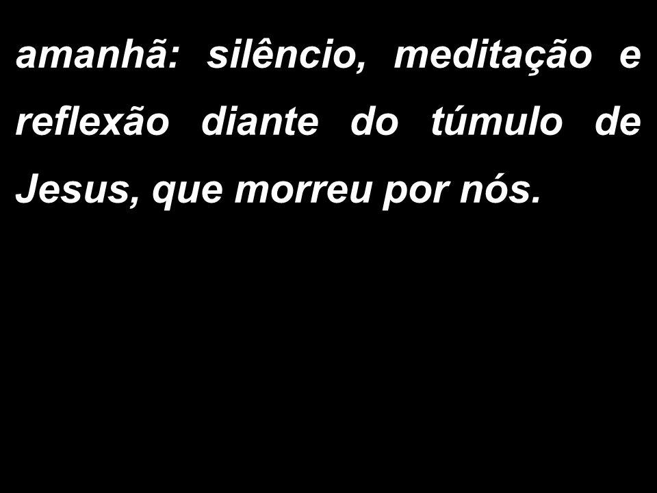 amanhã: silêncio, meditação e reflexão diante do túmulo de Jesus, que morreu por nós.