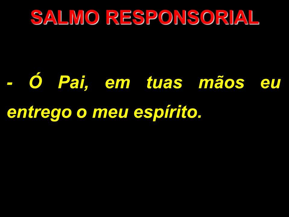 SALMO RESPONSORIAL - Ó Pai, em tuas mãos eu entrego o meu espírito.