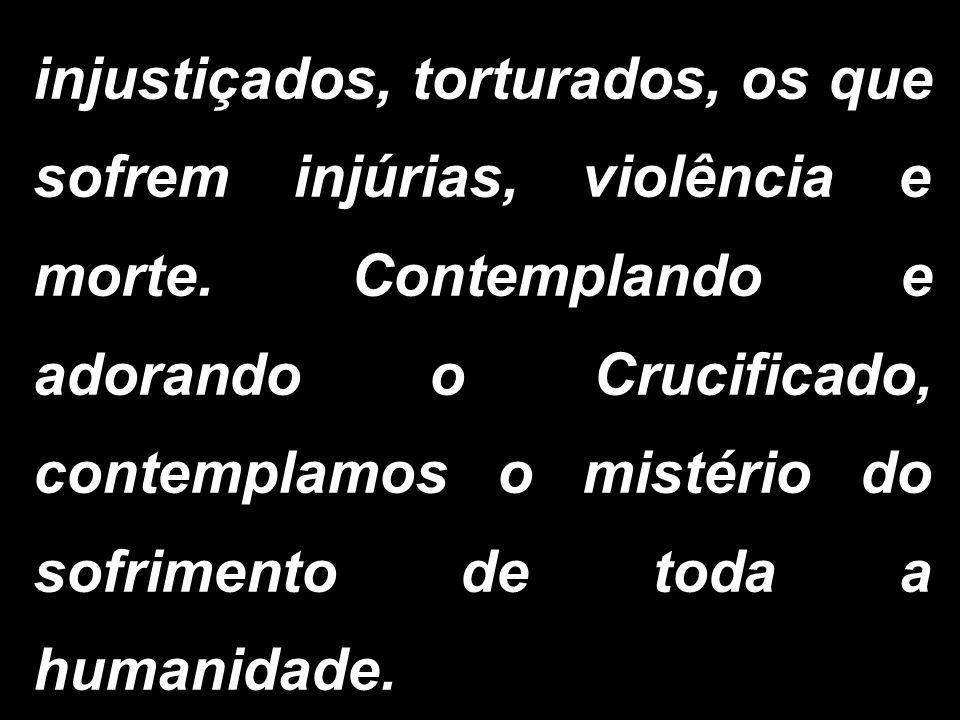 injustiçados, torturados, os que sofrem injúrias, violência e morte. Contemplando e adorando o Crucificado, contemplamos o mistério do sofrimento de t