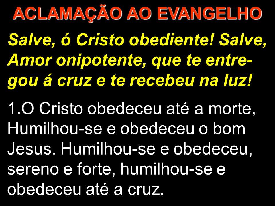 Salve, ó Cristo obediente! Salve, Amor onipotente, que te entre- gou á cruz e te recebeu na luz! 1.O Cristo obedeceu até a morte, Humilhou-se e obedec