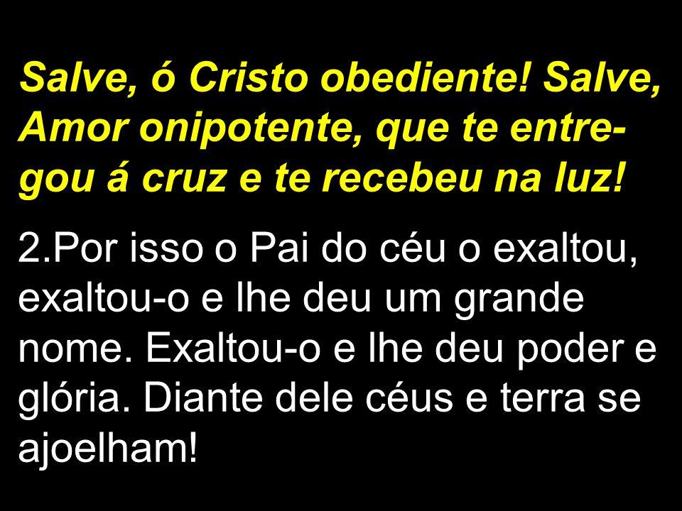 Salve, ó Cristo obediente! Salve, Amor onipotente, que te entre- gou á cruz e te recebeu na luz! 2.Por isso o Pai do céu o exaltou, exaltou-o e lhe de