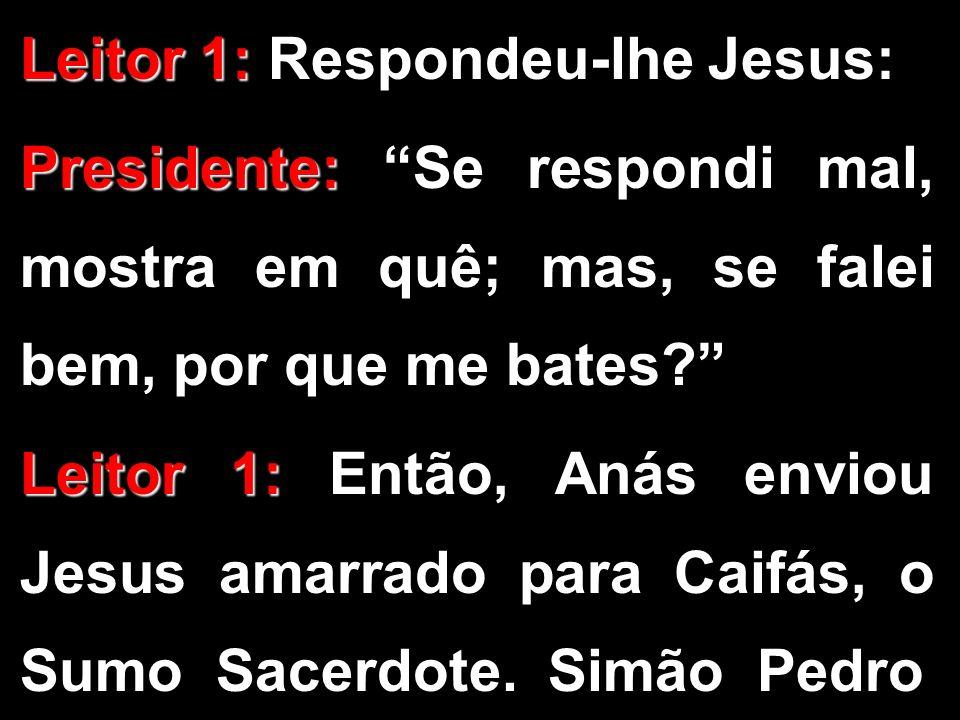 Leitor 1: Leitor 1: Respondeu-lhe Jesus: Presidente: Presidente: Se respondi mal, mostra em quê; mas, se falei bem, por que me bates? Leitor 1: Leitor