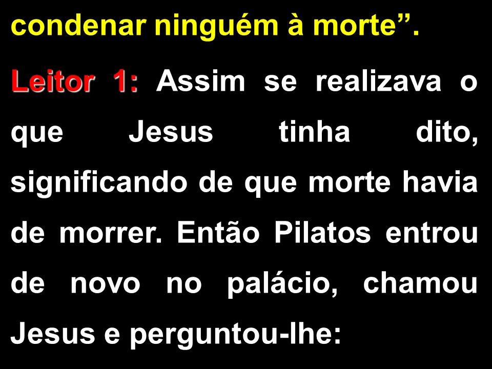condenar ninguém à morte. Leitor 1: Leitor 1: Assim se realizava o que Jesus tinha dito, significando de que morte havia de morrer. Então Pilatos entr