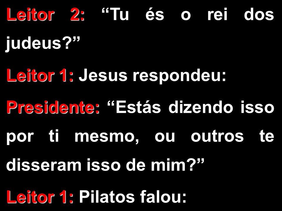 Leitor 2: Leitor 2: Tu és o rei dos judeus? Leitor 1: Leitor 1: Jesus respondeu: Presidente: Presidente: Estás dizendo isso por ti mesmo, ou outros te