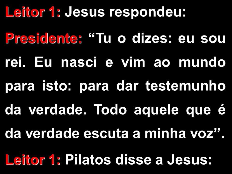 Leitor 1: Leitor 1: Jesus respondeu: Presidente: Presidente: Tu o dizes: eu sou rei. Eu nasci e vim ao mundo para isto: para dar testemunho da verdade