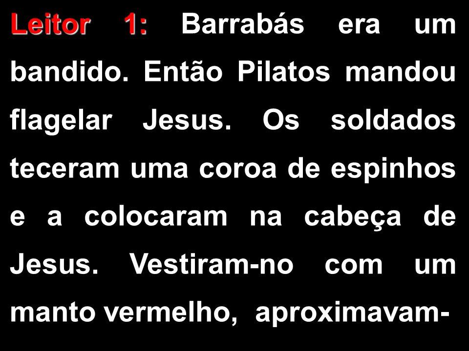 Leitor 1: Leitor 1: Barrabás era um bandido. Então Pilatos mandou flagelar Jesus. Os soldados teceram uma coroa de espinhos e a colocaram na cabeça de