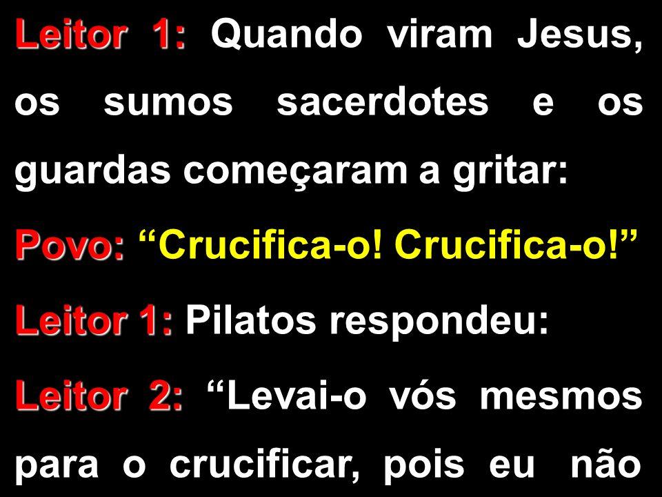 Leitor 1: Leitor 1: Quando viram Jesus, os sumos sacerdotes e os guardas começaram a gritar: Povo: Povo: Crucifica-o! Crucifica-o! Leitor 1: Leitor 1: