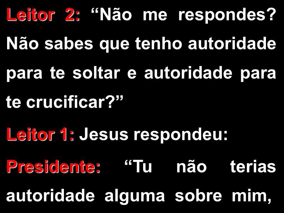 Leitor 2: Leitor 2: Não me respondes? Não sabes que tenho autoridade para te soltar e autoridade para te crucificar? Leitor 1: Leitor 1: Jesus respond