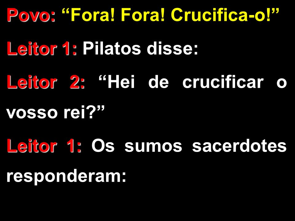 Povo: Povo: Fora! Fora! Crucifica-o! Leitor 1: Leitor 1: Pilatos disse: Leitor 2: Leitor 2: Hei de crucificar o vosso rei? Leitor 1: Leitor 1: Os sumo