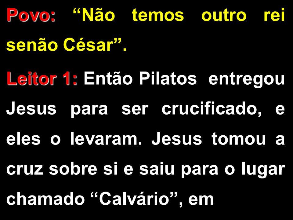 Povo: Povo: Não temos outro rei senão César. Leitor 1: Leitor 1: Então Pilatos entregou Jesus para ser crucificado, e eles o levaram. Jesus tomou a cr