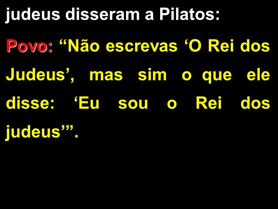 judeus disseram a Pilatos: Povo: Povo: Não escrevas O Rei dos Judeus, mas sim o que ele disse: Eu sou o Rei dos judeus.