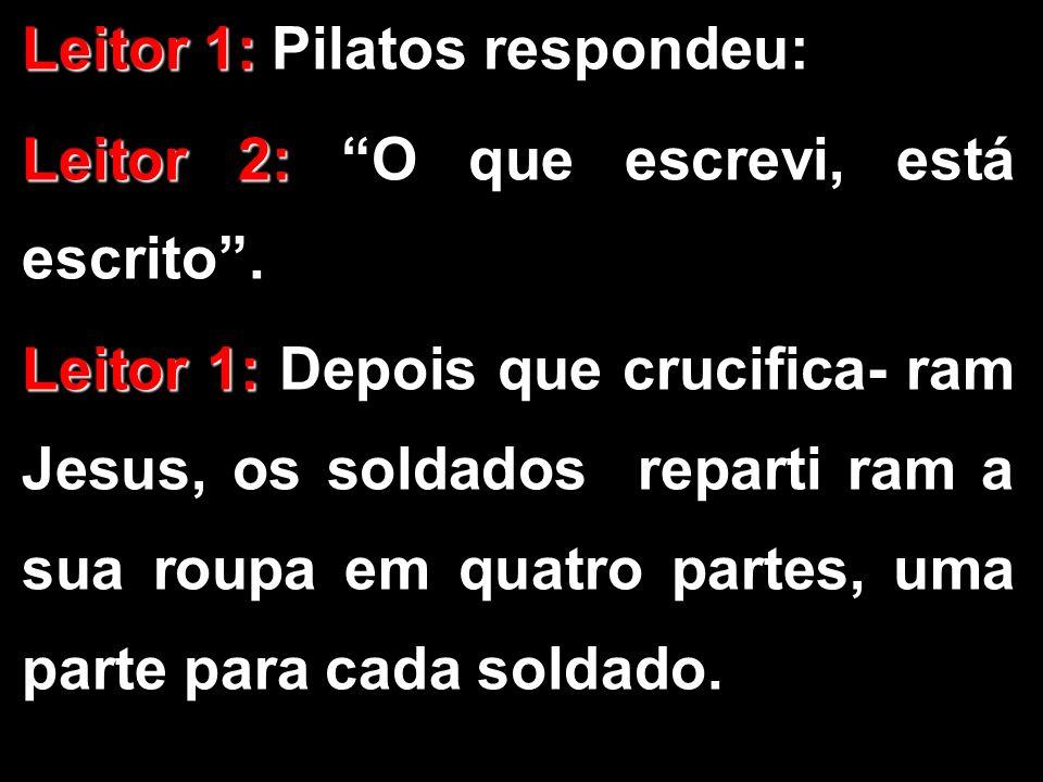 Leitor 1: Leitor 1: Pilatos respondeu: Leitor 2: Leitor 2: O que escrevi, está escrito. Leitor 1: Leitor 1: Depois que crucifica- ram Jesus, os soldad