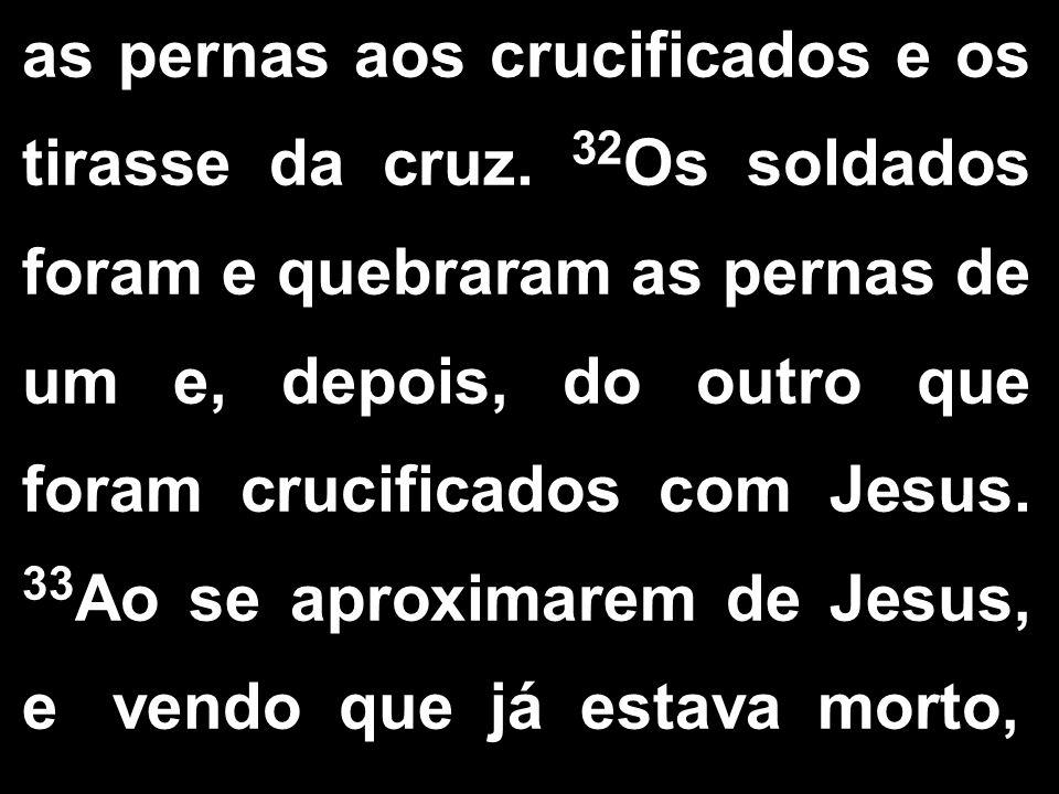 as pernas aos crucificados e os tirasse da cruz. 32 Os soldados foram e quebraram as pernas de um e, depois, do outro que foram crucificados com Jesus