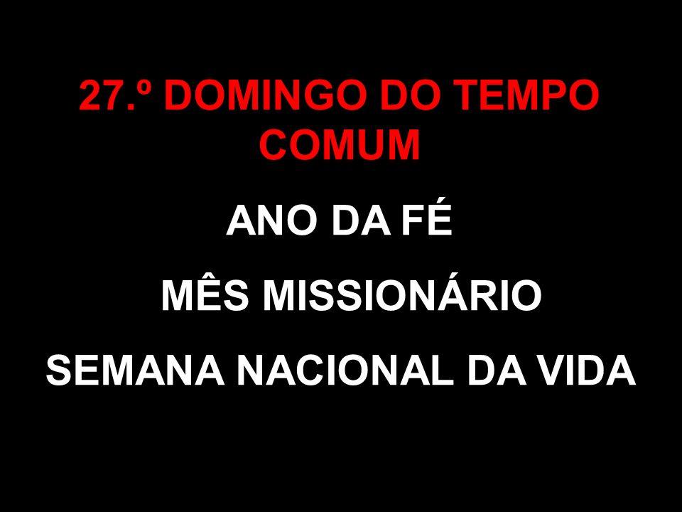 27.º DOMINGO DO TEMPO COMUM ANO DA FÉ MÊS MISSIONÁRIO SEMANA NACIONAL DA VIDA