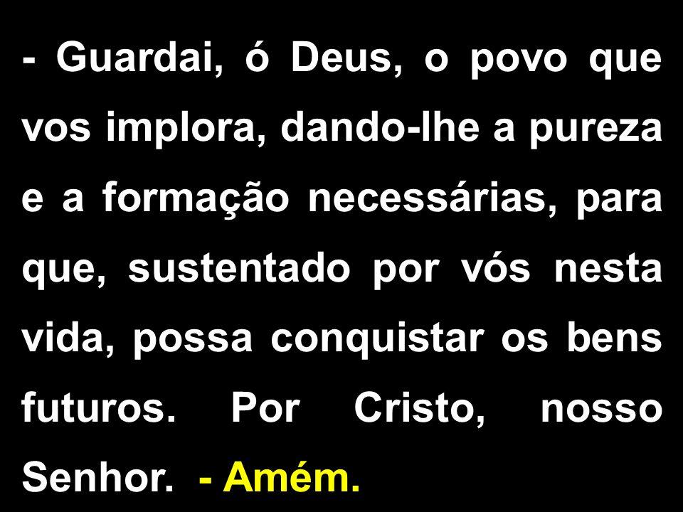 - Guardai, ó Deus, o povo que vos implora, dando-lhe a pureza e a formação necessárias, para que, sustentado por vós nesta vida, possa conquistar os b