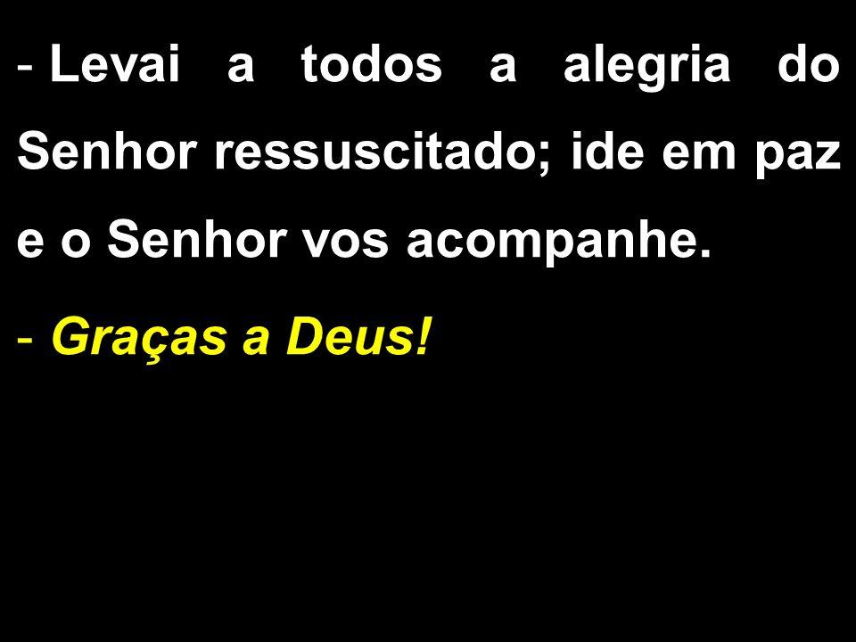 - Levai a todos a alegria do Senhor ressuscitado; ide em paz e o Senhor vos acompanhe. - Graças a Deus!