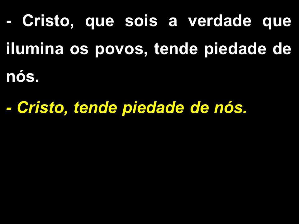 - Cristo, que sois a verdade que ilumina os povos, tende piedade de nós. - Cristo, tende piedade de nós.