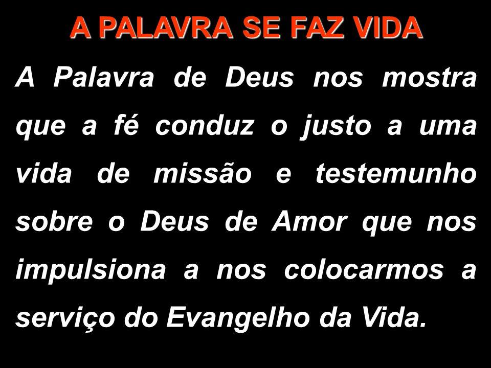 A PALAVRA SE FAZ VIDA A Palavra de Deus nos mostra que a fé conduz o justo a uma vida de missão e testemunho sobre o Deus de Amor que nos impulsiona a