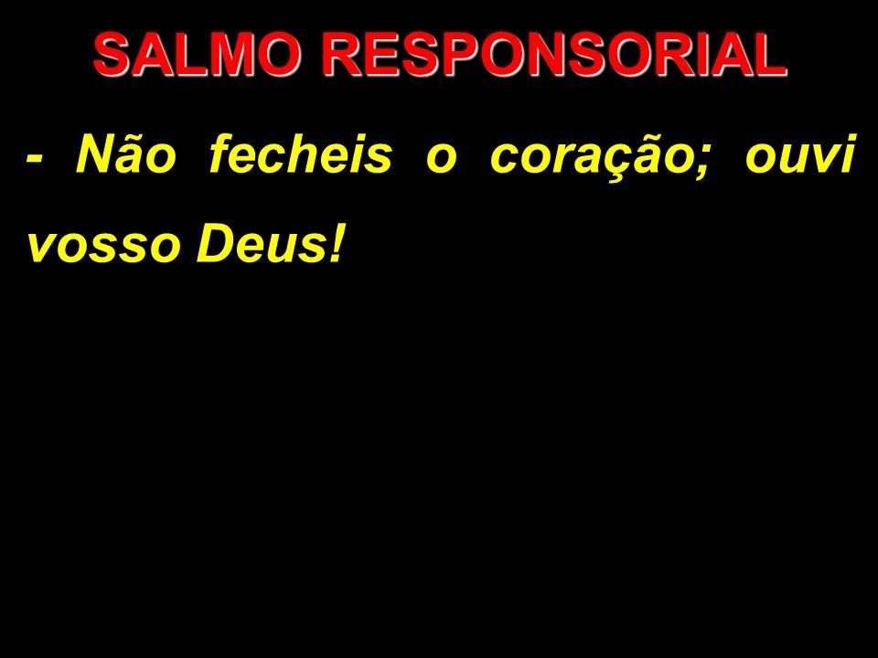 SALMO RESPONSORIAL - Não fecheis o coração; ouvi vosso Deus!