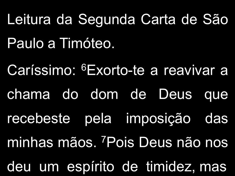 Leitura da Segunda Carta de São Paulo a Timóteo. Caríssimo: 6 Exorto-te a reavivar a chama do dom de Deus que recebeste pela imposição das minhas mãos