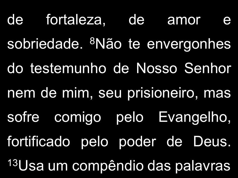 de fortaleza, de amor e sobriedade. 8 Não te envergonhes do testemunho de Nosso Senhor nem de mim, seu prisioneiro, mas sofre comigo pelo Evangelho, f